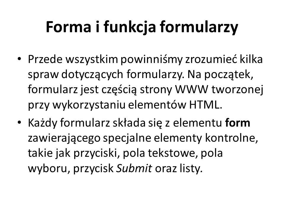 Forma i funkcja formularzy Przede wszystkim powinniśmy zrozumieć kilka spraw dotyczących formularzy. Na początek, formularz jest częścią strony WWW tw