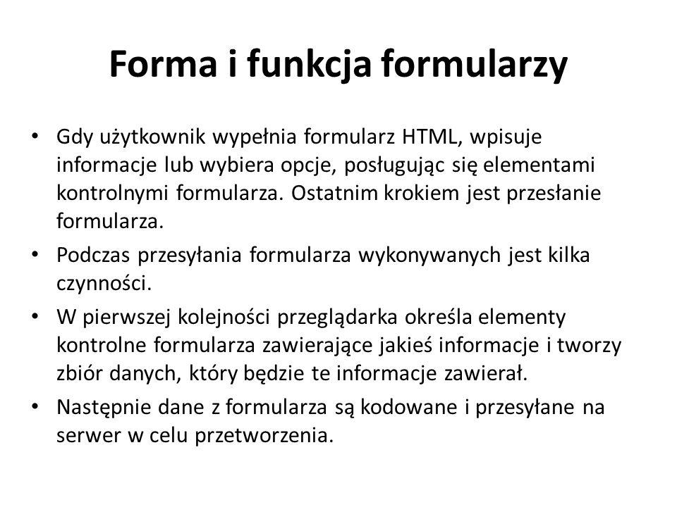 Forma i funkcja formularzy Gdy użytkownik wypełnia formularz HTML, wpisuje informacje lub wybiera opcje, posługując się elementami kontrolnymi formularza.