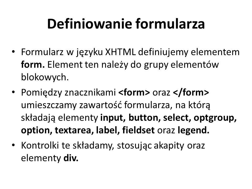 Definiowanie formularza Formularz w języku XHTML definiujemy elementem form. Element ten należy do grupy elementów blokowych. Pomiędzy znacznikami ora