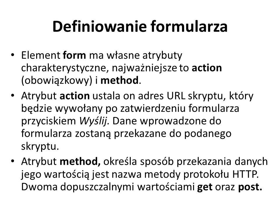 Definiowanie formularza Element form ma własne atrybuty charakterystyczne, najważniejsze to action (obowiązkowy) i method. Atrybut action ustala on ad