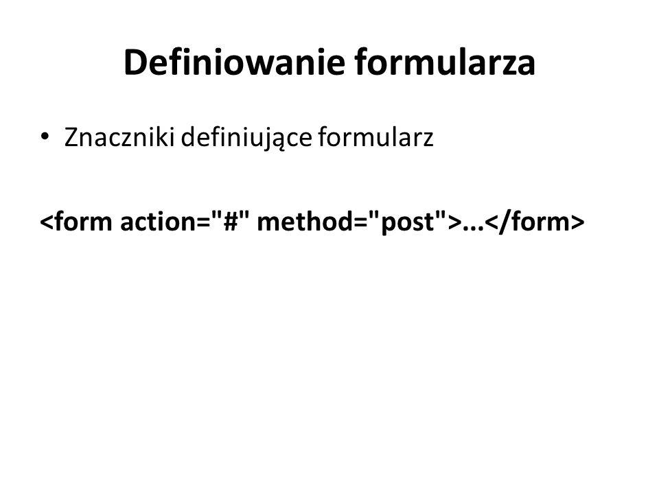 Definiowanie formularza Znaczniki definiujące formularz...