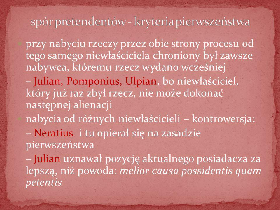 przy nabyciu rzeczy przez obie strony procesu od tego samego niewłaściciela chroniony był zawsze nabywca, któremu rzecz wydano wcześniej – Julian, Pomponius, Ulpian, bo niewłaściciel, który już raz zbył rzecz, nie może dokonać następnej alienacji nabycia od różnych niewłaścicieli – kontrowersja: – Neratius i tu opierał się na zasadzie pierwszeństwa – Julian uznawał pozycję aktualnego posiadacza za lepszą, niż powoda: melior causa possidentis quam petentis