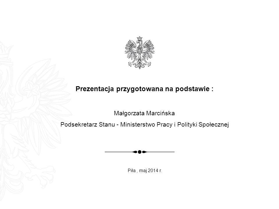 Prezentacja przygotowana na podstawie : Małgorzata Marcińska Podsekretarz Stanu - Ministerstwo Pracy i Polityki Społecznej Piła, maj 2014 r.