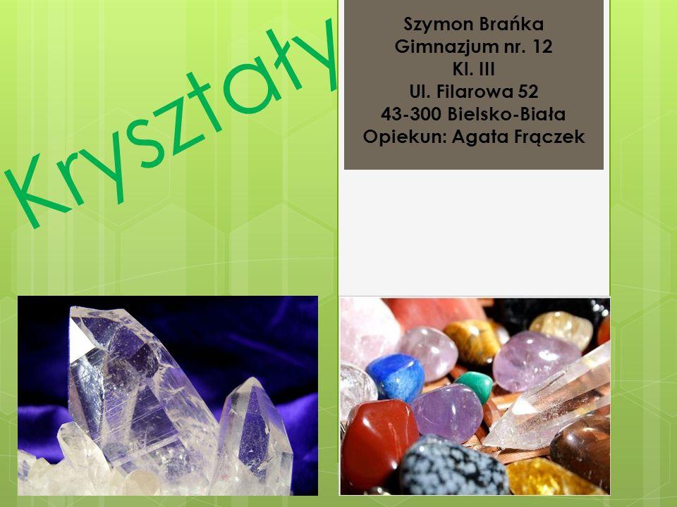 Kryształy Szymon Brańka Gimnazjum nr. 12 Kl. III Ul. Filarowa 52 43-300 Bielsko-Biała Opiekun: Agata Frączek