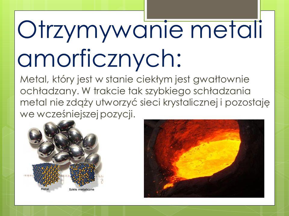 Otrzymywanie metali amorficznych: Metal, który jest w stanie ciekłym jest gwałtownie ochładzany. W trakcie tak szybkiego schładzania metal nie zdąży u