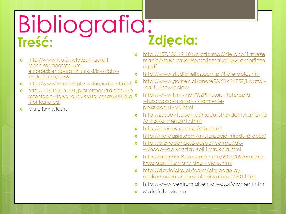 Bibliografia: Treść:  http://www.tvp.pl/wiedza/nauka-i- technika/laboratorium- europejskie/laboratorium-xxi/krysztaly-i- krystalizacja/57660 http://w