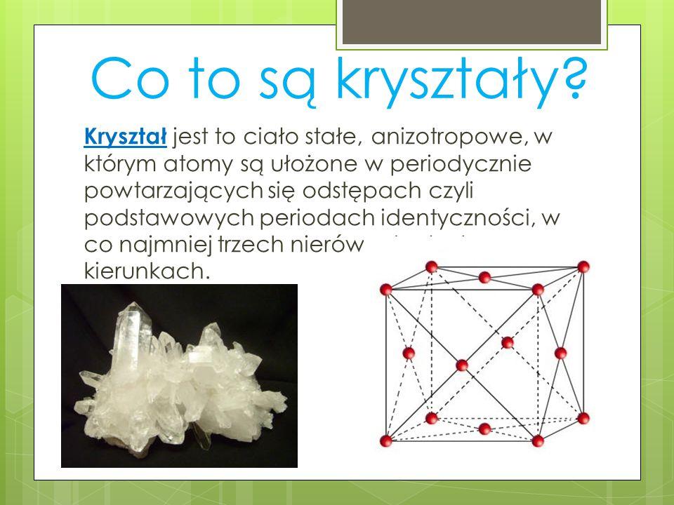 Co to są kryształy? Kryształ jest to ciało stałe, anizotropowe, w którym atomy są ułożone w periodycznie powtarzających się odstępach czyli podstawowy