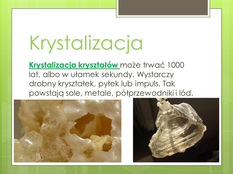 Krystalizacja Krystalizacja kryształów może trwać 1000 lat, albo w ułamek sekundy. Wystarczy drobny kryształek, pyłek lub impuls. Tak powstają sole, m