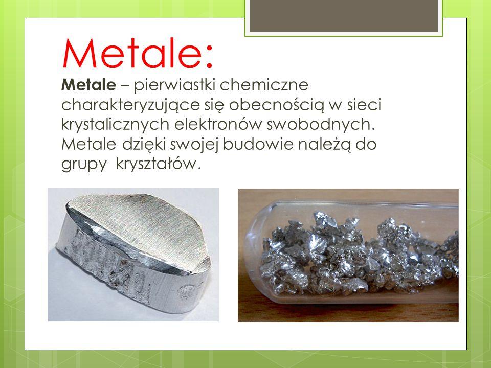 Metale: Metale – pierwiastki chemiczne charakteryzujące się obecnością w sieci krystalicznych elektronów swobodnych. Metale dzięki swojej budowie nale