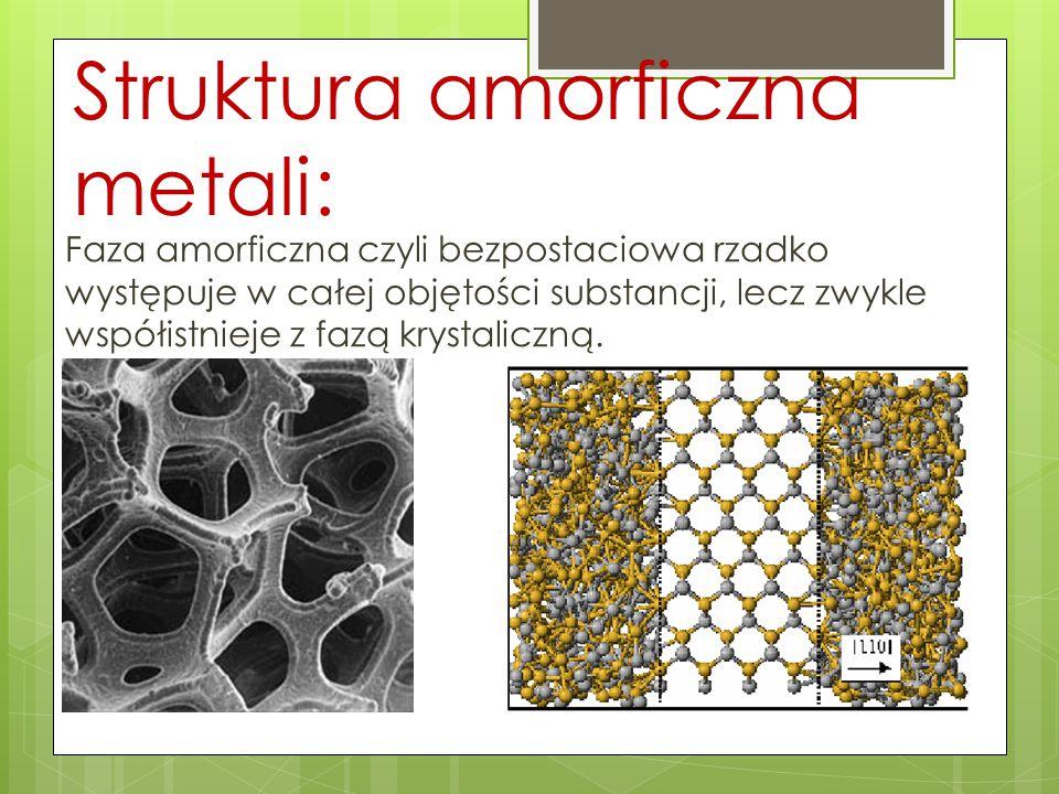 Struktura amorficzna metali: Faza amorficzna czyli bezpostaciowa rzadko występuje w całej objętości substancji, lecz zwykle współistnieje z fazą kryst