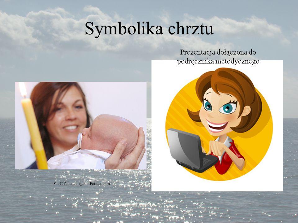 Symbolika chrztu Fot © federico igea – Fotolia.com Prezentacja dołączona do podręcznika metodycznego