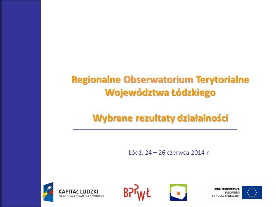 Regionalne Obserwatorium Terytorialne Województwa Łódzkiego Wybrane rezultaty działalności Łódź, 24 – 26 czerwca 2014 r.