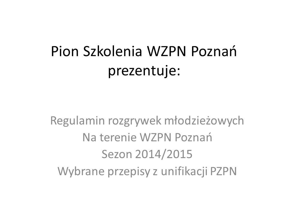 Pion Szkolenia WZPN Poznań prezentuje: Regulamin rozgrywek młodzieżowych Na terenie WZPN Poznań Sezon 2014/2015 Wybrane przepisy z unifikacji PZPN