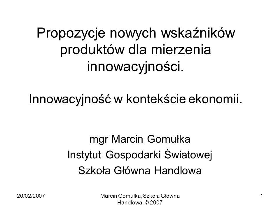 20/02/2007Marcin Gomułka, Szkoła Główna Handlowa, © 2007 1 Propozycje nowych wskaźników produktów dla mierzenia innowacyjności.