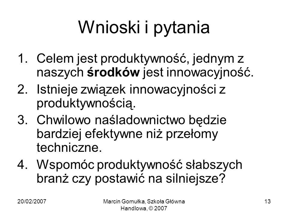 20/02/2007Marcin Gomułka, Szkoła Główna Handlowa, © 2007 13 Wnioski i pytania 1.Celem jest produktywność, jednym z naszych środków jest innowacyjność.