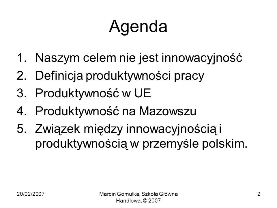 20/02/2007Marcin Gomułka, Szkoła Główna Handlowa, © 2007 2 Agenda 1.Naszym celem nie jest innowacyjność 2.Definicja produktywności pracy 3.Produktywność w UE 4.Produktywność na Mazowszu 5.Związek między innowacyjnością i produktywnością w przemyśle polskim.