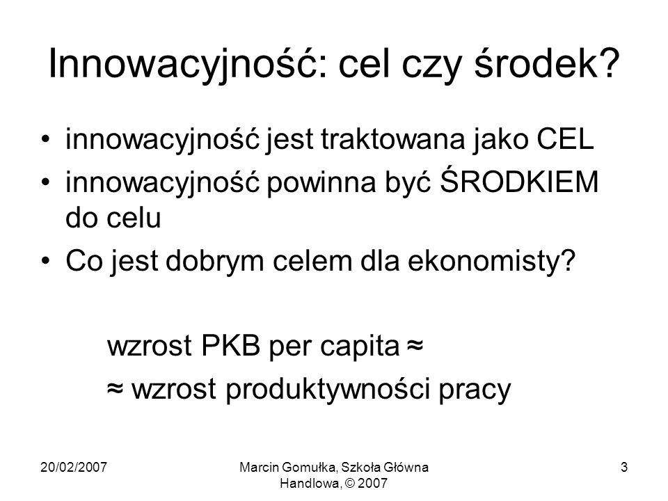 20/02/2007Marcin Gomułka, Szkoła Główna Handlowa, © 2007 3 Innowacyjność: cel czy środek.