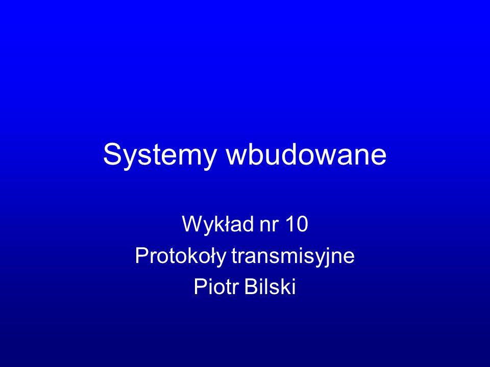 Systemy wbudowane Wykład nr 10 Protokoły transmisyjne Piotr Bilski