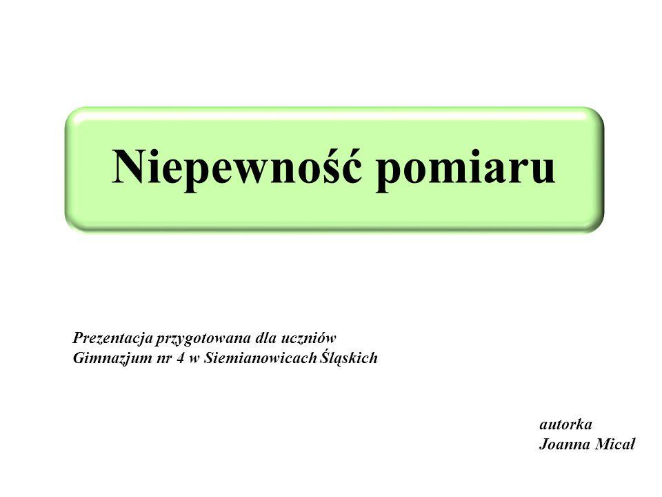 Niepewność pomiaru autorka Joanna Micał Prezentacja przygotowana dla uczniów Gimnazjum nr 4 w Siemianowicach Śląskich