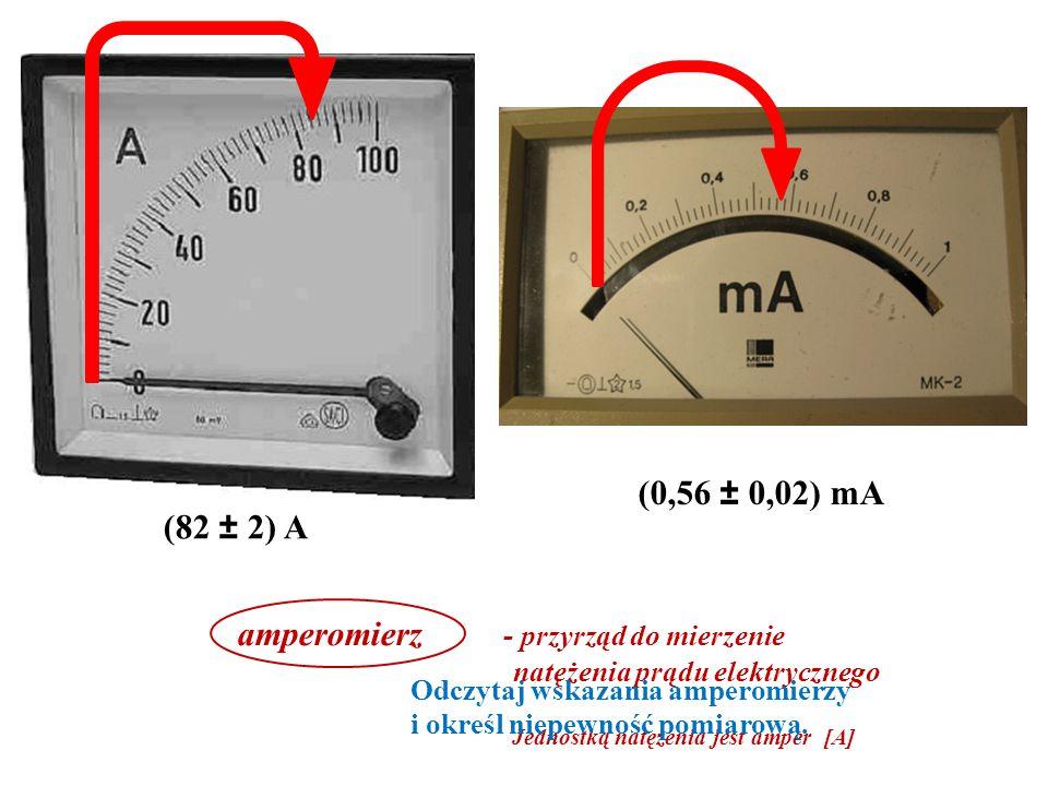 (82 ± 2) A (0,56 ± 0,02) mA amperomierz - przyrząd do mierzenie natężenia prądu elektrycznego Jednostką natężenia jest amper [A] Odczytaj wskazania amperomierzy i określ niepewność pomiarową.