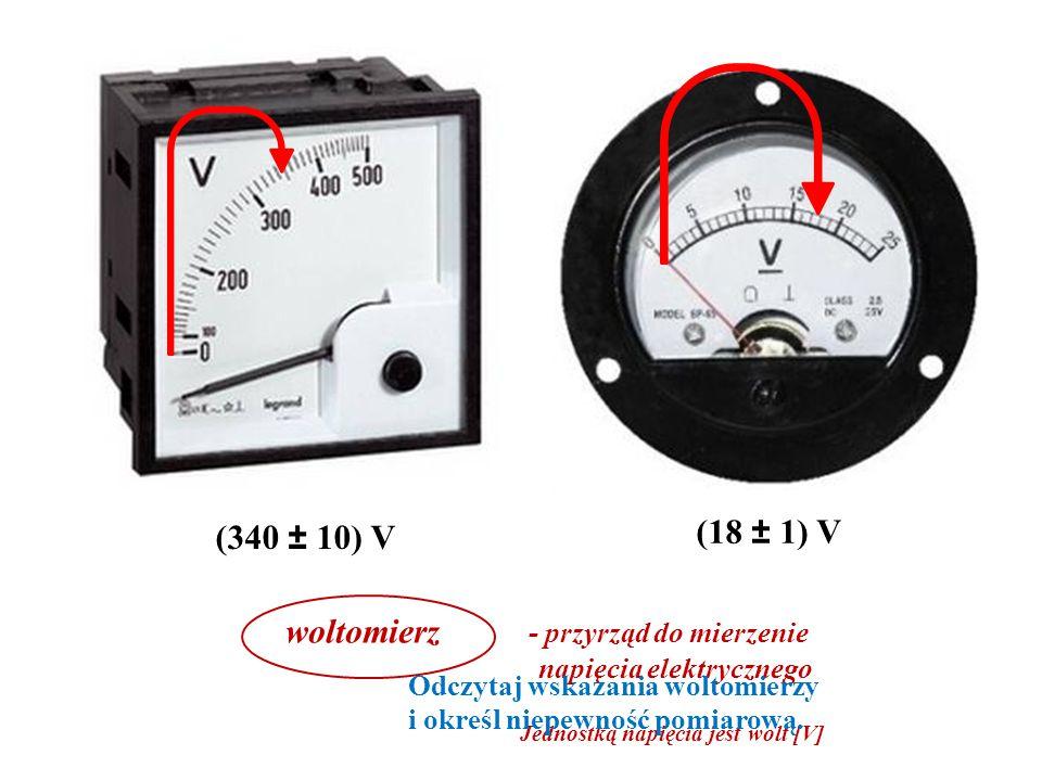 woltomierz - przyrząd do mierzenie napięcia elektrycznego Jednostką napięcia jest wolt [V] (340 ± 10) V (18 ± 1) V Odczytaj wskazania woltomierzy i określ niepewność pomiarową.
