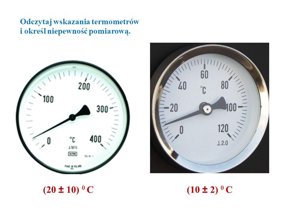 (10 ± 2) 0 C(20 ± 10) 0 C Odczytaj wskazania termometrów i określ niepewność pomiarową.