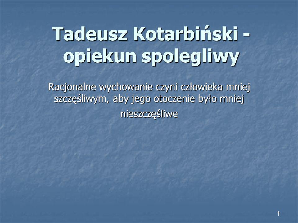 1 Tadeusz Kotarbiński - opiekun spolegliwy Racjonalne wychowanie czyni człowieka mniej szczęśliwym, aby jego otoczenie było mniej nieszczęśliwe