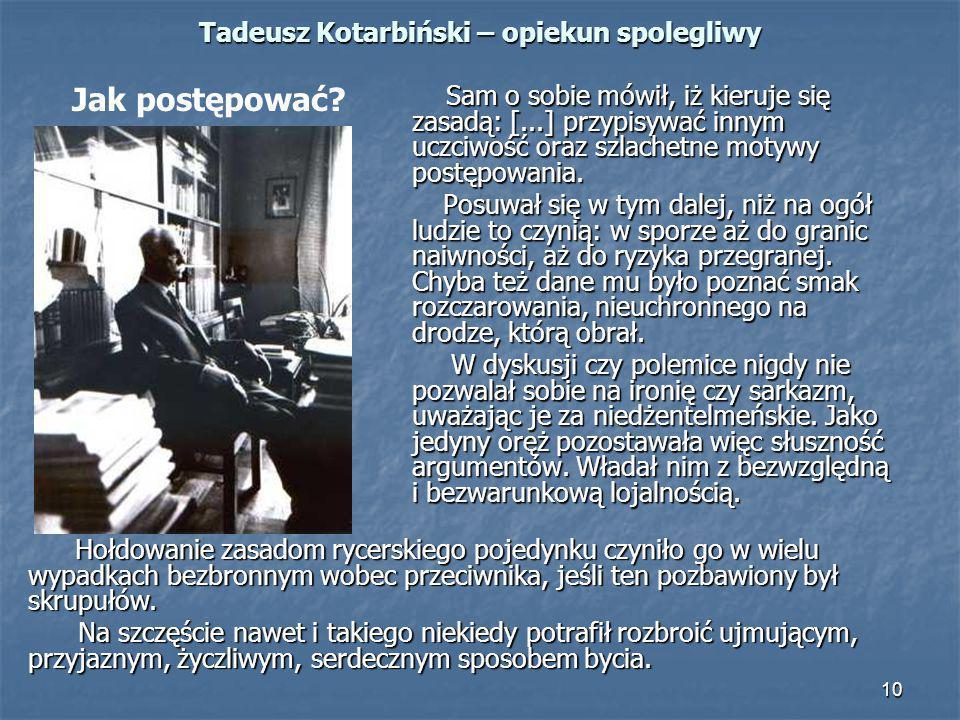 10 Tadeusz Kotarbiński – opiekun spolegliwy Sam o sobie mówił, iż kieruje się zasadą: [...] przypisywać innym uczciwość oraz szlachetne motywy postępo
