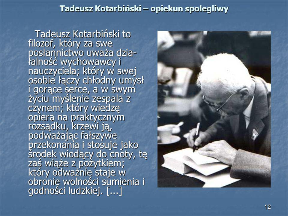 12 Tadeusz Kotarbiński – opiekun spolegliwy Tadeusz Kotarbiński to filozof, który za swe posłannictwo uważa dzia łalność wychowawcy i nauczyciela; kt