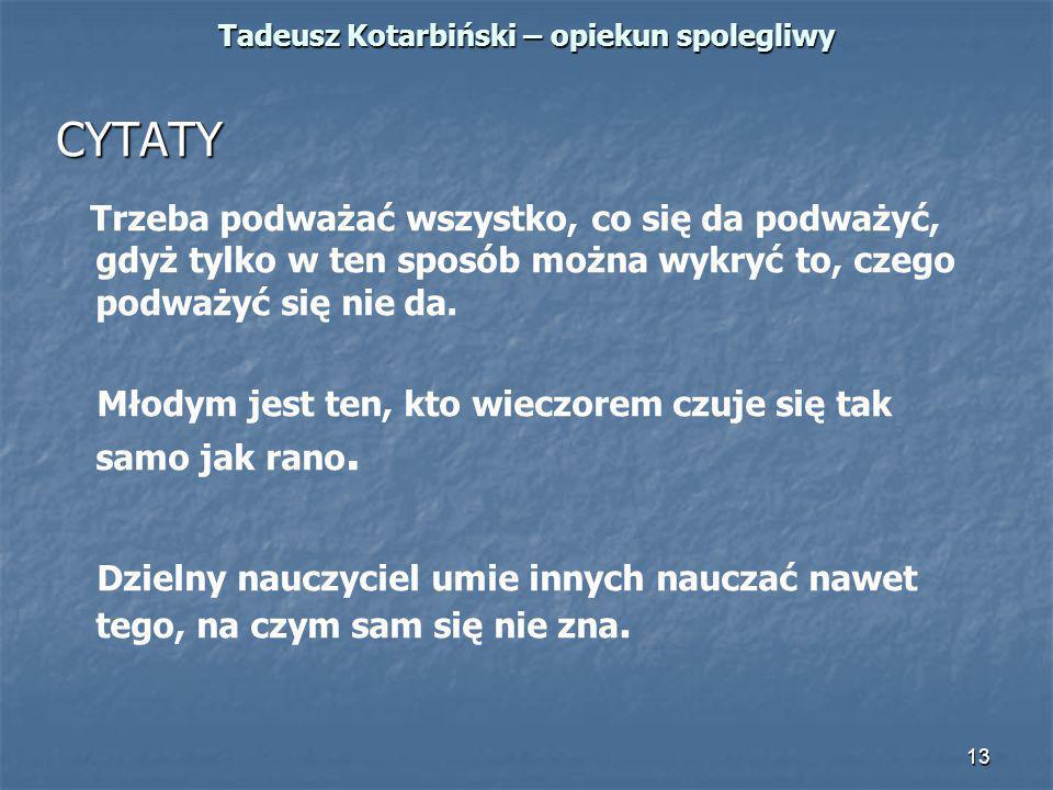 13 Tadeusz Kotarbiński – opiekun spolegliwy CYTATY Trzeba podważać wszystko, co się da podważyć, gdyż tylko w ten sposób można wykryć to, czego podważ