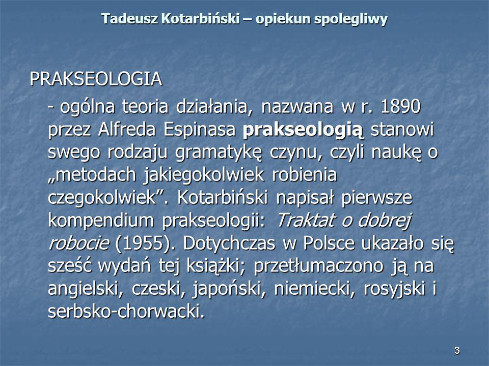 3 Tadeusz Kotarbiński – opiekun spolegliwy PRAKSEOLOGIA - ogólna teoria działania, nazwana w r. 1890 przez Alfreda Espinasa prakseologią stanowi swego