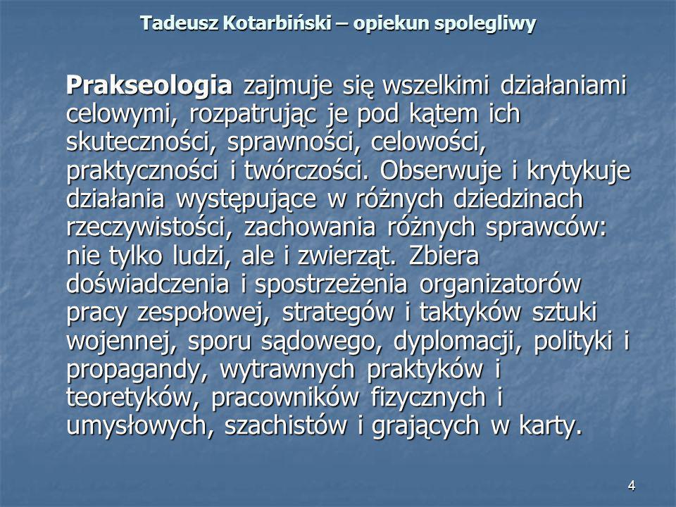 4 Tadeusz Kotarbiński – opiekun spolegliwy Prakseologia zajmuje się wszelkimi działaniami celowymi, rozpatrując je pod kątem ich skuteczności, sprawno