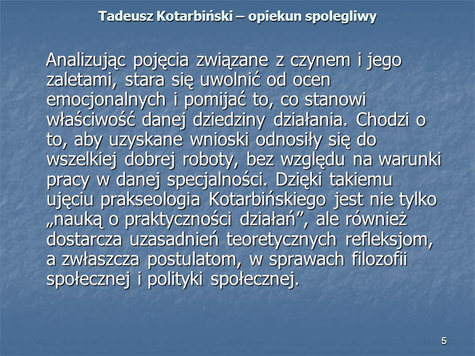 5 Tadeusz Kotarbiński – opiekun spolegliwy Analizując pojęcia związane z czynem i jego zaletami, stara się uwolnić od ocen emocjonalnych i pomijać to,