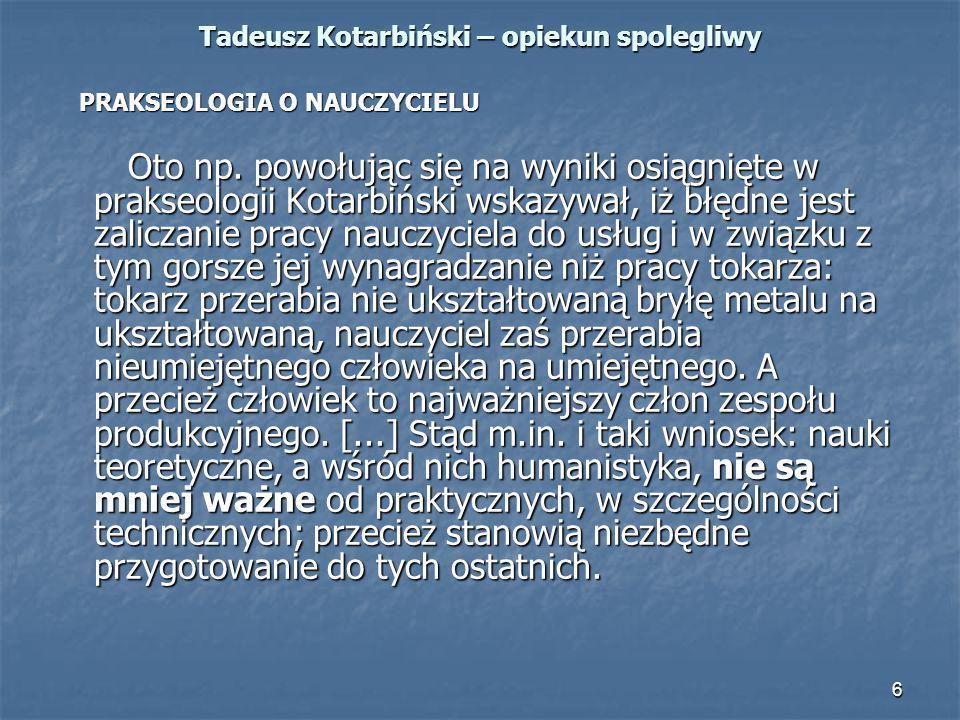 6 Tadeusz Kotarbiński – opiekun spolegliwy PRAKSEOLOGIA O NAUCZYCIELU PRAKSEOLOGIA O NAUCZYCIELU Oto np. powołując się na wyniki osiągnięte w prakseol