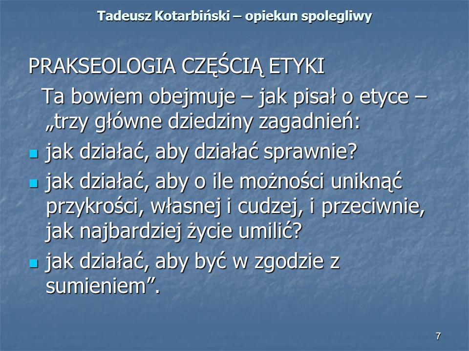 """7 Tadeusz Kotarbiński – opiekun spolegliwy PRAKSEOLOGIA CZĘŚCIĄ ETYKI Ta bowiem obejmuje – jak pisał o etyce – """"trzy główne dziedziny zagadnień: Ta bo"""