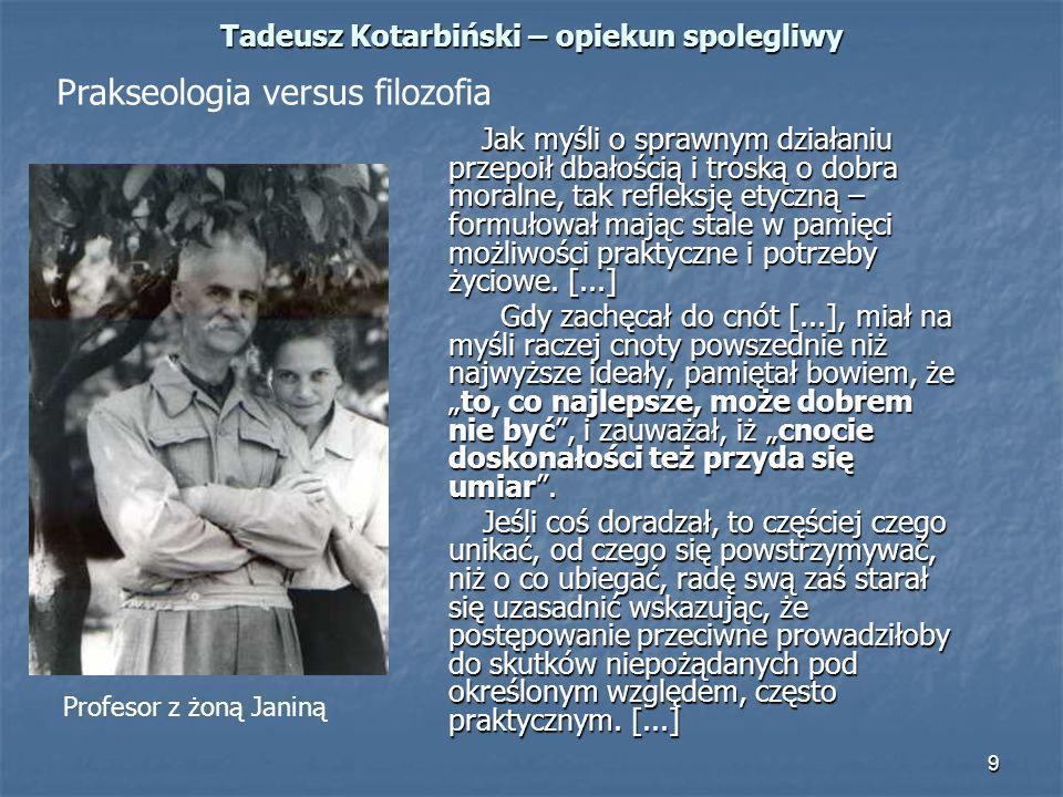 9 Tadeusz Kotarbiński – opiekun spolegliwy Jak myśli o sprawnym działaniu przepoił dbałością i troską o dobra moralne, tak refleksję etyczną – formuło