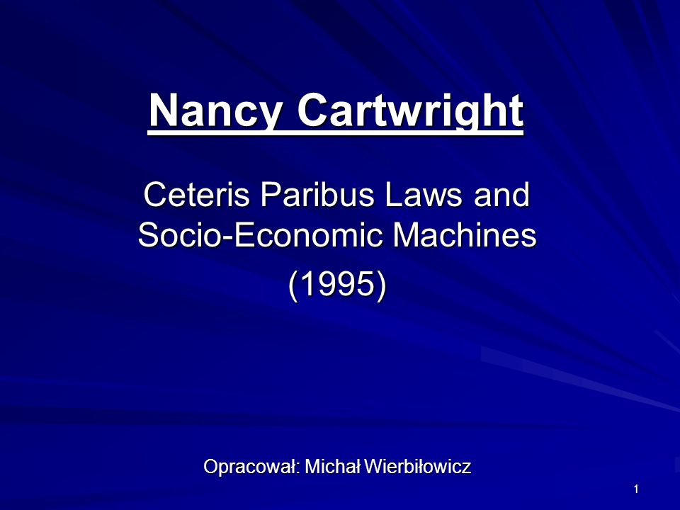 1 Nancy Cartwright Ceteris Paribus Laws and Socio-Economic Machines (1995) Opracował: Michał Wierbiłowicz