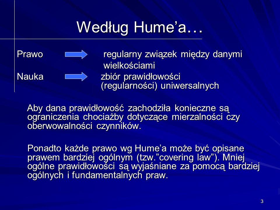 3 Według Hume'a … Prawo regularny związek między danymi wielkościami wielkościami Nauka zbiór prawidłowości (regularności) uniwersalnych Aby dana prawidłowość zachodziła konieczne są ograniczenia chociażby dotyczące mierzalności czy oberwowalności czynników.