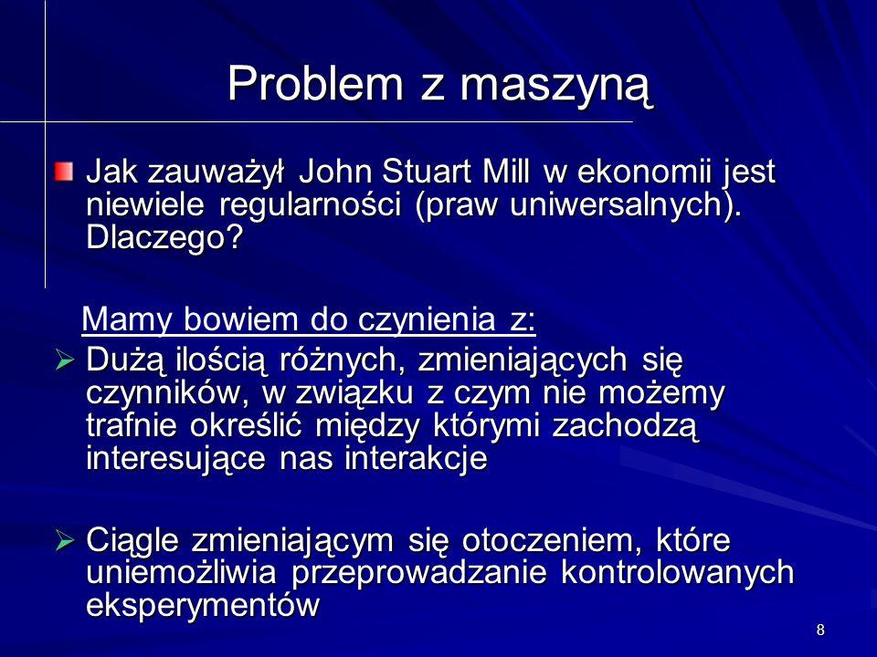 8 Problem z maszyną Jak zauważył John Stuart Mill w ekonomii jest niewiele regularności (praw uniwersalnych).