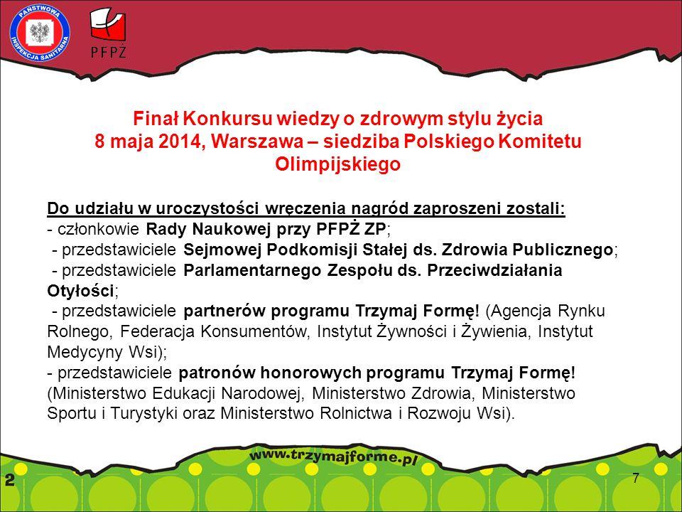 7 Finał Konkursu wiedzy o zdrowym stylu życia 8 maja 2014, Warszawa – siedziba Polskiego Komitetu Olimpijskiego Do udziału w uroczystości wręczenia nagród zaproszeni zostali: - członkowie Rady Naukowej przy PFPŻ ZP; - przedstawiciele Sejmowej Podkomisji Stałej ds.