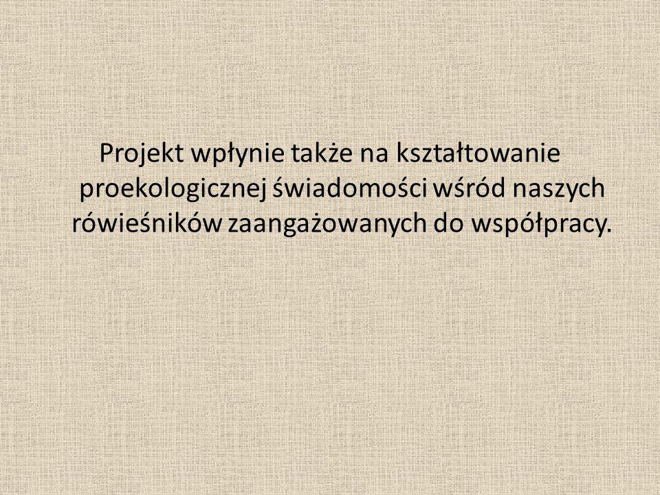 Projekt wpłynie także na kształtowanie proekologicznej świadomości wśród naszych rówieśników zaangażowanych do współpracy.