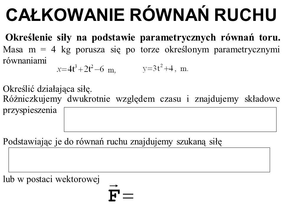 CAŁKOWANIE RÓWNAŃ RUCHU Określenie siły na podstawie parametrycznych równań toru. Masa m = 4 kg porusza się po torze określonym parametrycznymi równan