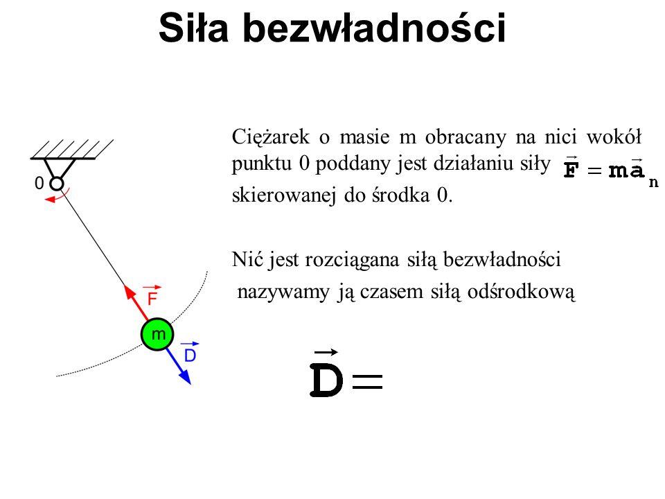 Ciężarek o masie m obracany na nici wokół punktu 0 poddany jest działaniu siły skierowanej do środka 0. Nić jest rozciągana siłą bezwładności nazywamy