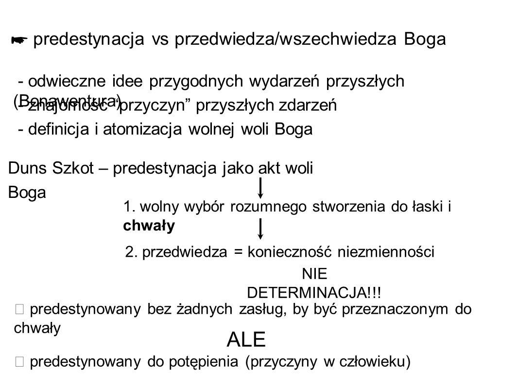 ☛ predestynacja vs przedwiedza/wszechwiedza Boga - odwieczne idee przygodnych wydarzeń przyszłych (Bonawentura) Duns Szkot – predestynacja jako akt woli Boga 2.