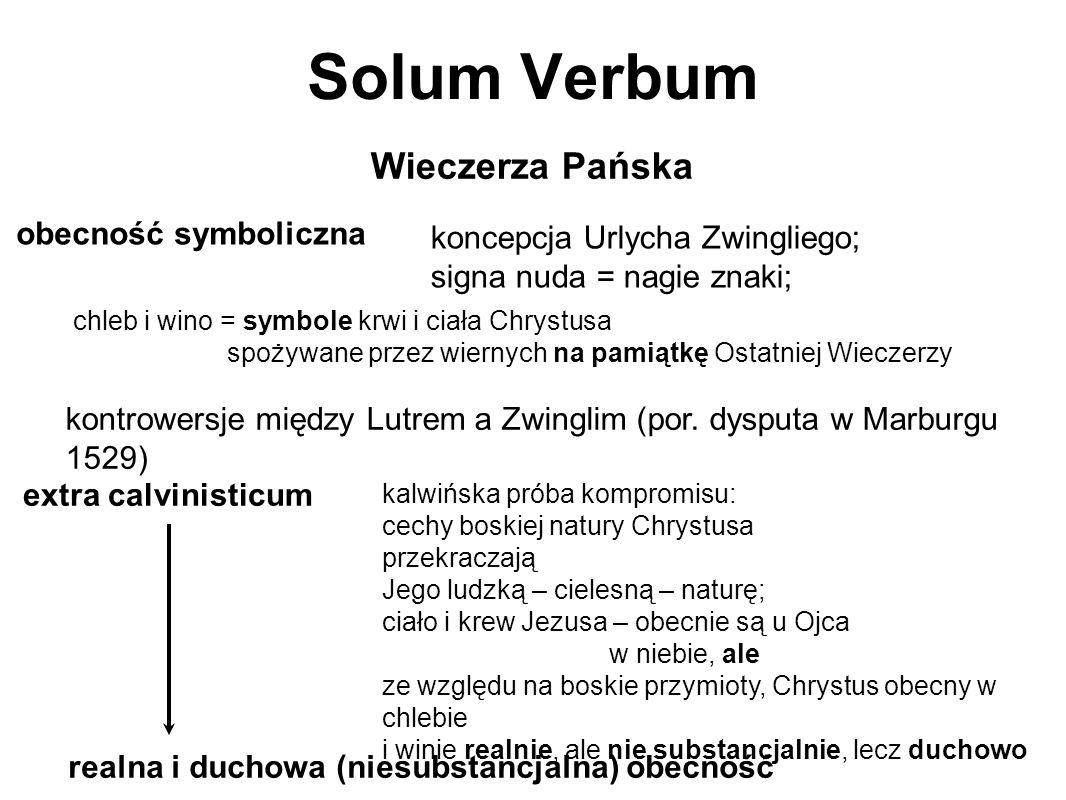 Solum Verbum Wieczerza Pańska obecność symboliczna koncepcja Urlycha Zwingliego; signa nuda = nagie znaki; chleb i wino = symbole krwi i ciała Chrystusa spożywane przez wiernych na pamiątkę Ostatniej Wieczerzy kontrowersje między Lutrem a Zwinglim (por.