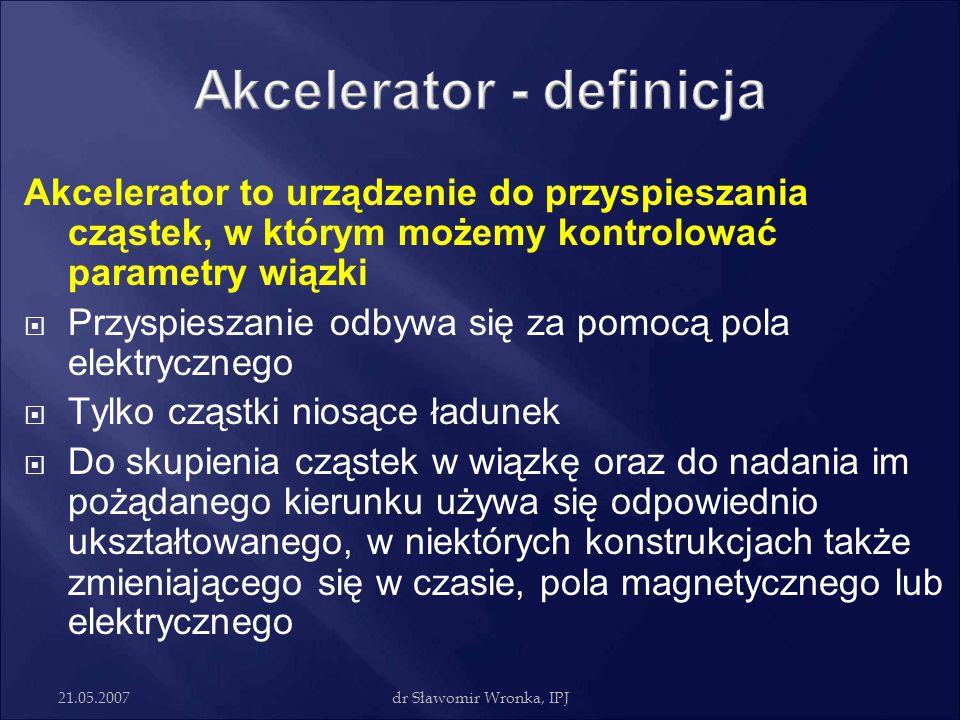 21.05.2007dr Sławomir Wronka, IPJ Akcelerator to urządzenie do przyspieszania cząstek, w którym możemy kontrolować parametry wiązki  Przyspieszanie o