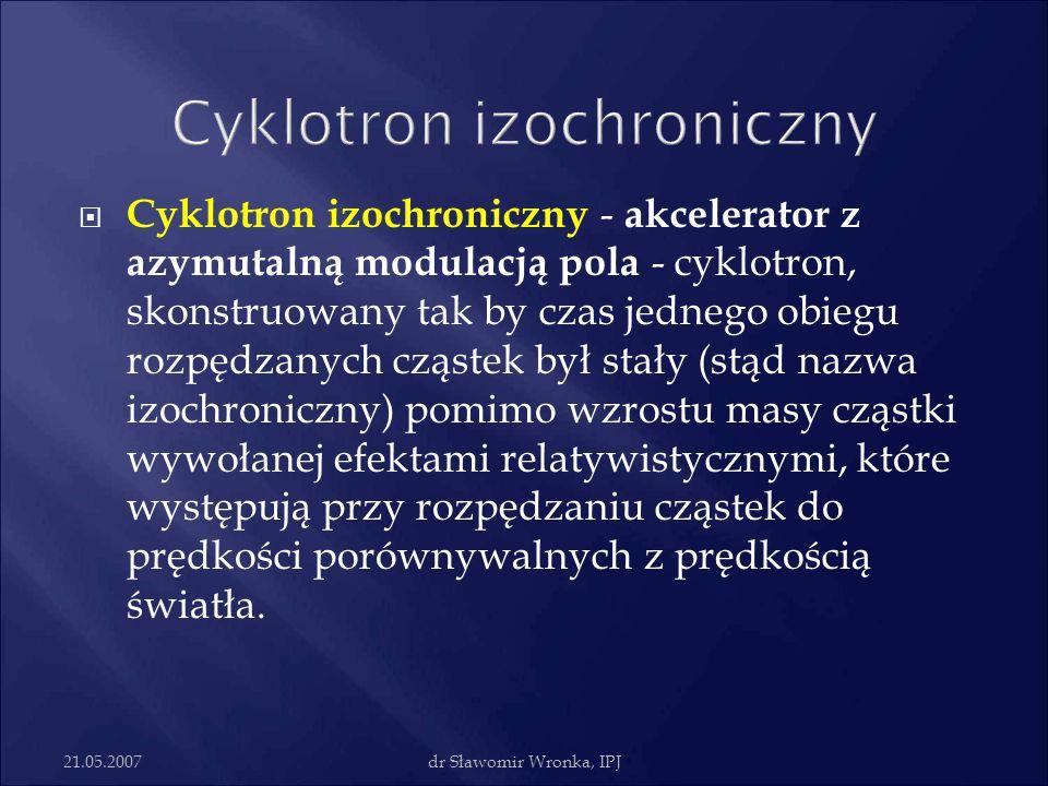 21.05.2007dr Sławomir Wronka, IPJ  Cyklotron izochroniczny - akcelerator z azymutalną modulacją pola - cyklotron, skonstruowany tak by czas jednego o