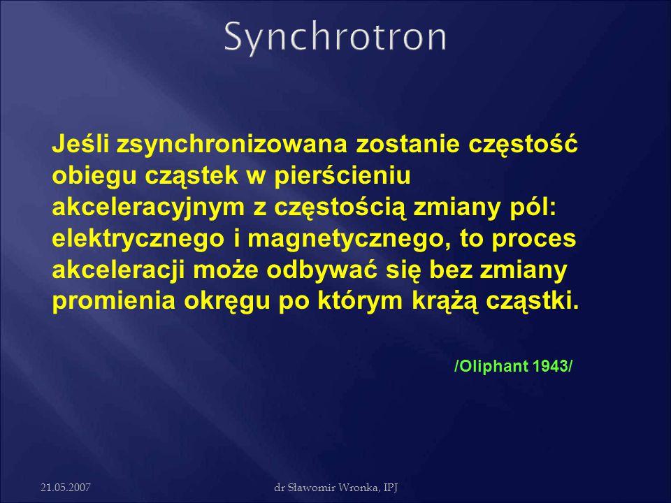 21.05.2007dr Sławomir Wronka, IPJ Jeśli zsynchronizowana zostanie częstość obiegu cząstek w pierścieniu akceleracyjnym z częstością zmiany pól: elektr