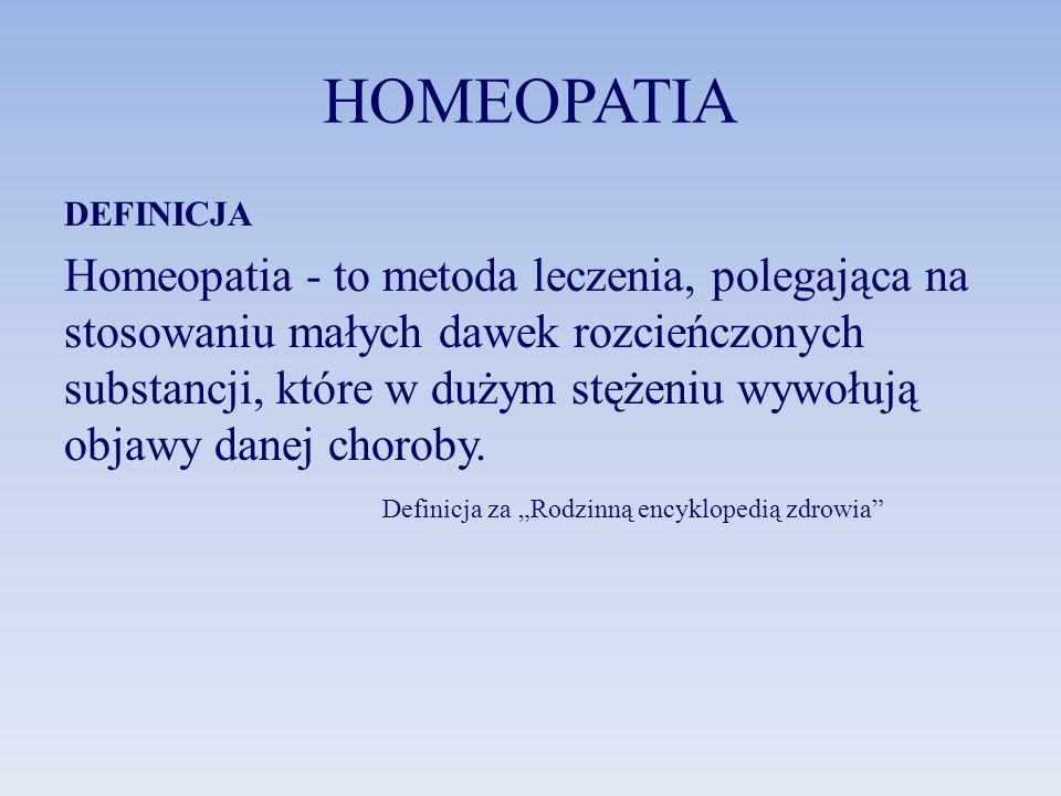 HOMEOPATIA DEFINICJA Homeopatia - to metoda leczenia, polegająca na stosowaniu małych dawek rozcieńczonych substancji, które w dużym stężeniu wywołują