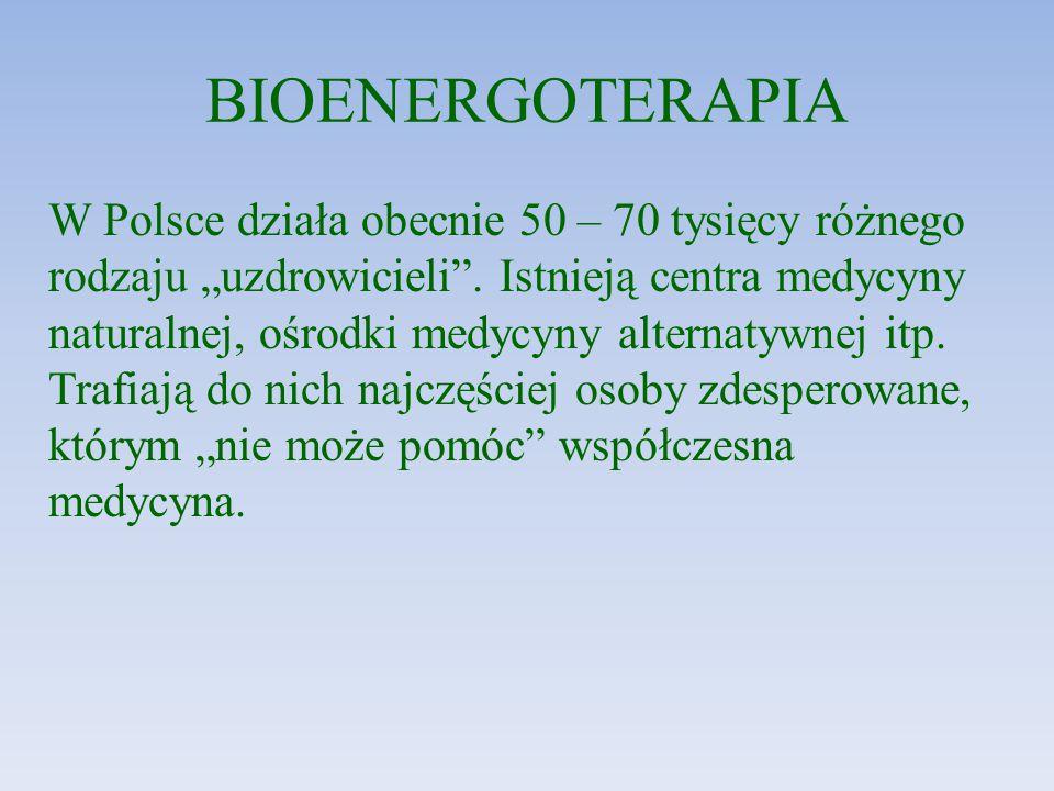 """BIOENERGOTERAPIA W Polsce działa obecnie 50 – 70 tysięcy różnego rodzaju """"uzdrowicieli"""". Istnieją centra medycyny naturalnej, ośrodki medycyny alterna"""